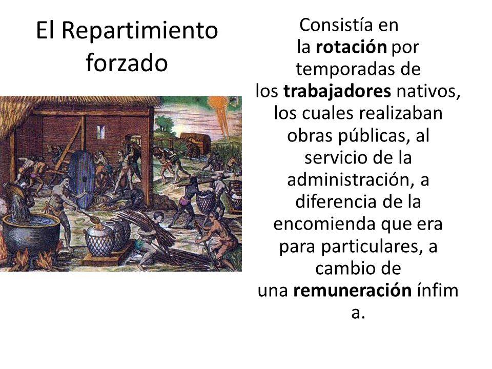 El Repartimiento forzado Consistía en la rotación por temporadas de los trabajadores nativos, los cuales realizaban obras públicas, al servicio de la
