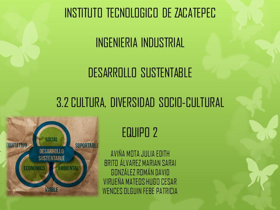 INSTITUTO TECNOLOGICO DE ZACATEPEC INGENIERIA INDUSTRIAL DESARROLLO SUSTENTABLE 3.2 CULTURA, DIVERSIDAD SOCIO-CULTURAL EQUIPO 2 AVIÑA MOTA JULIA EDITH BRITO ÁLVAREZ MARIAN SARAI GONZÁLEZ ROMÁN DAVID VIRUEÑA MATEOS HUGO CESAR WENCES OLGUIN FEBE PATRICIA