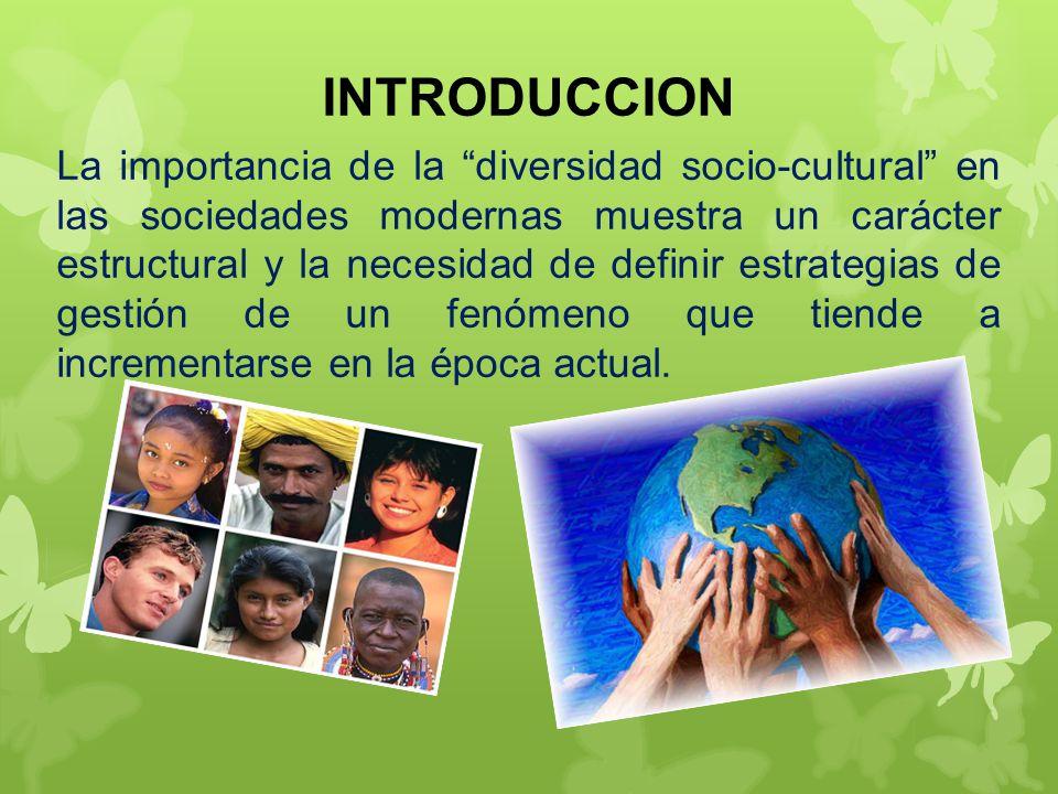 INTRODUCCION La importancia de la diversidad socio-cultural en las sociedades modernas muestra un carácter estructural y la necesidad de definir estrategias de gestión de un fenómeno que tiende a incrementarse en la época actual.