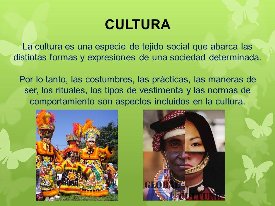 CULTURA La cultura es una especie de tejido social que abarca las distintas formas y expresiones de una sociedad determinada.