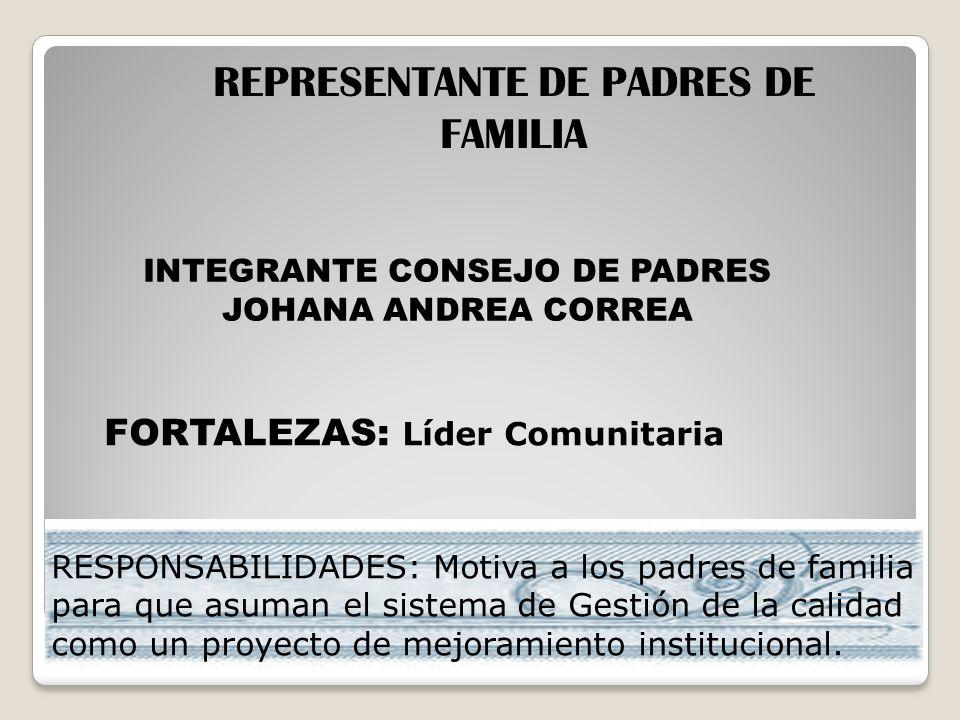 INTEGRANTE CONSEJO DE PADRES JOHANA ANDREA CORREA REPRESENTANTE DE PADRES DE FAMILIA FORTALEZAS: Líder Comunitaria RESPONSABILIDADES: Motiva a los pad