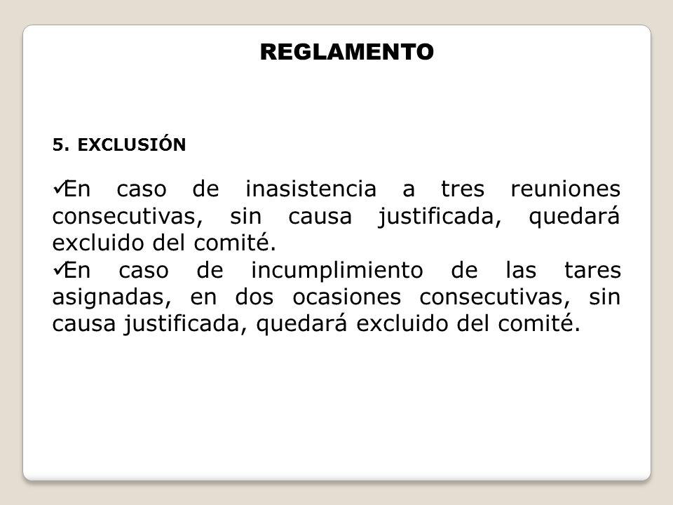 5.EXCLUSIÓN En caso de inasistencia a tres reuniones consecutivas, sin causa justificada, quedará excluido del comité. En caso de incumplimiento de la