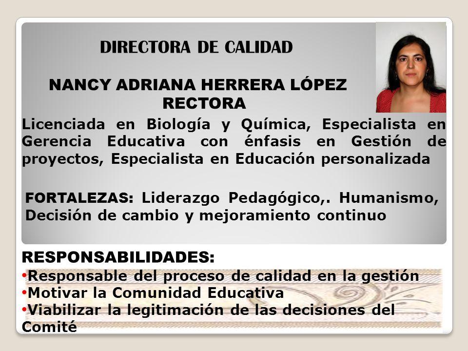 NANCY ADRIANA HERRERA LÓPEZ RECTORA DIRECTORA DE CALIDAD RESPONSABILIDADES: Responsable del proceso de calidad en la gestión Motivar la Comunidad Educ