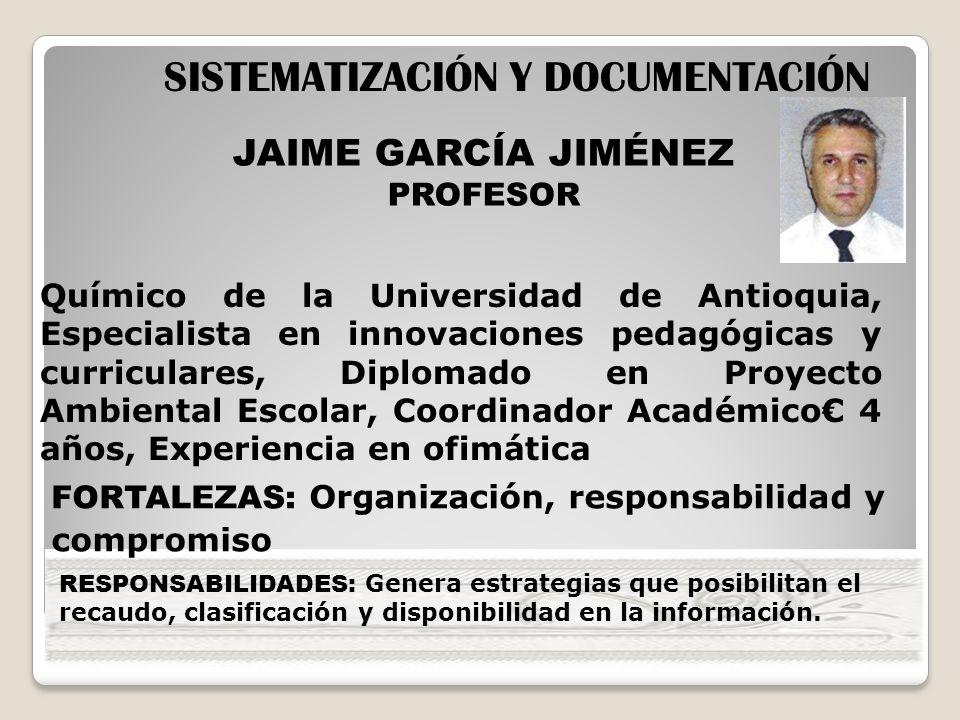 JAIME GARCÍA JIMÉNEZ PROFESOR SISTEMATIZACIÓN Y DOCUMENTACIÓN Químico de la Universidad de Antioquia, Especialista en innovaciones pedagógicas y curri