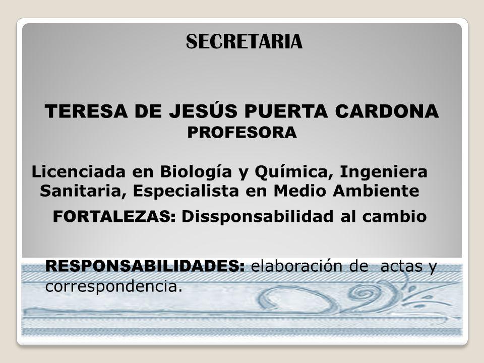 TERESA DE JESÚS PUERTA CARDONA PROFESORA SECRETARIA Licenciada en Biología y Química, Ingeniera Sanitaria, Especialista en Medio Ambiente FORTALEZAS: