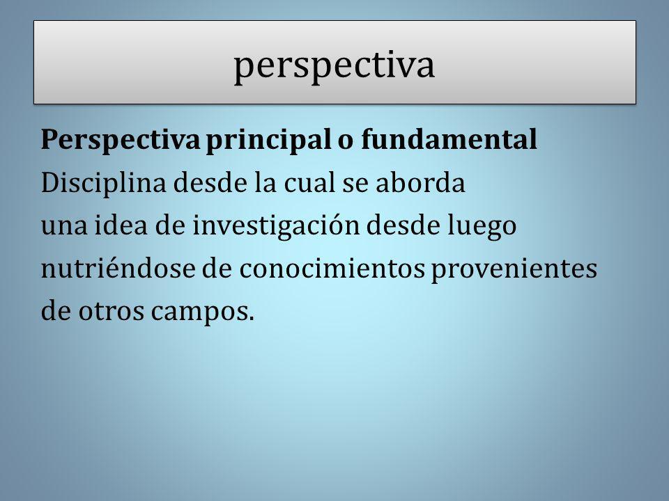 perspectiva Perspectiva principal o fundamental Disciplina desde la cual se aborda una idea de investigación desde luego nutriéndose de conocimientos provenientes de otros campos.