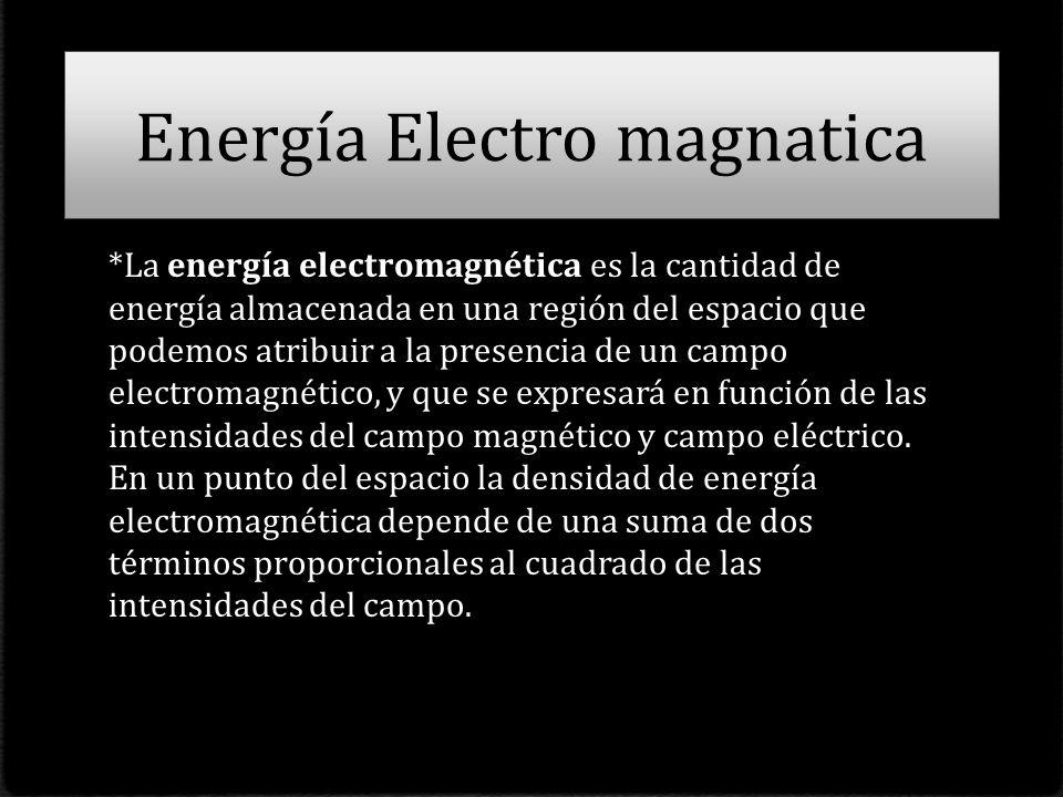 Energía Electro magnatica *La energía electromagnética es la cantidad de energía almacenada en una región del espacio que podemos atribuir a la presencia de un campo electromagnético, y que se expresará en función de las intensidades del campo magnético y campo eléctrico.