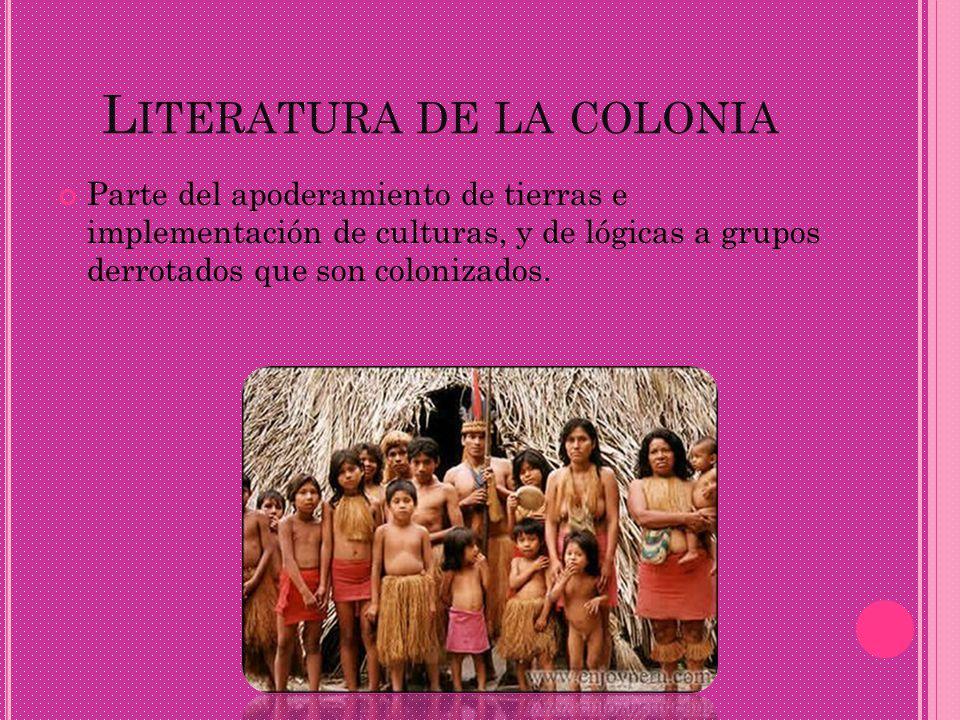 L ITERATURA DE LA COLONIA Parte del apoderamiento de tierras e implementación de culturas, y de lógicas a grupos derrotados que son colonizados.