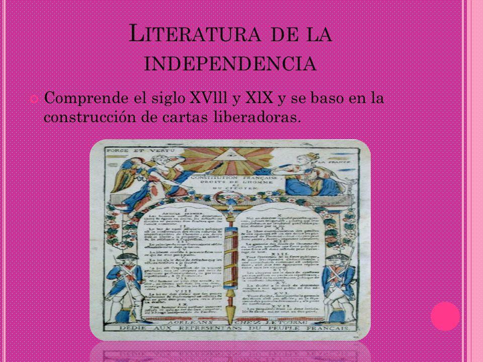 L ITERATURA DE LA INDEPENDENCIA Comprende el siglo XVlll y XlX y se baso en la construcción de cartas liberadoras.