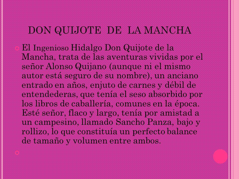 DON QUIJOTE DE LA MANCHA El Ingenioso Hidalgo Don Quijote de la Mancha, trata de las aventuras vividas por el señor Alonso Quijano (aunque ni el mismo