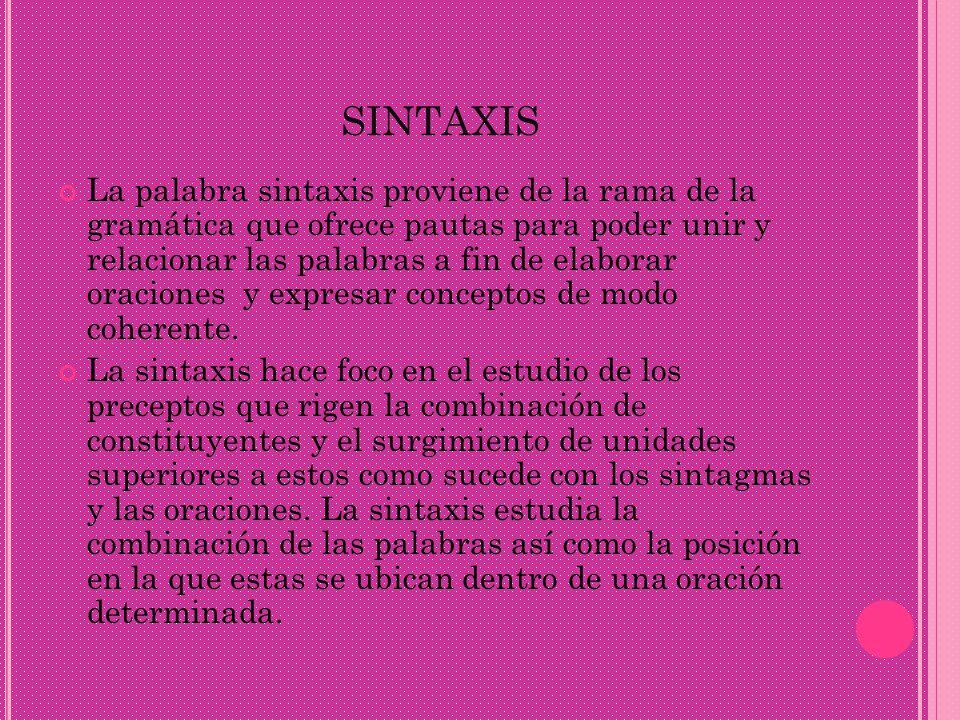 SINTAXIS La palabra sintaxis proviene de la rama de la gramática que ofrece pautas para poder unir y relacionar las palabras a fin de elaborar oracion