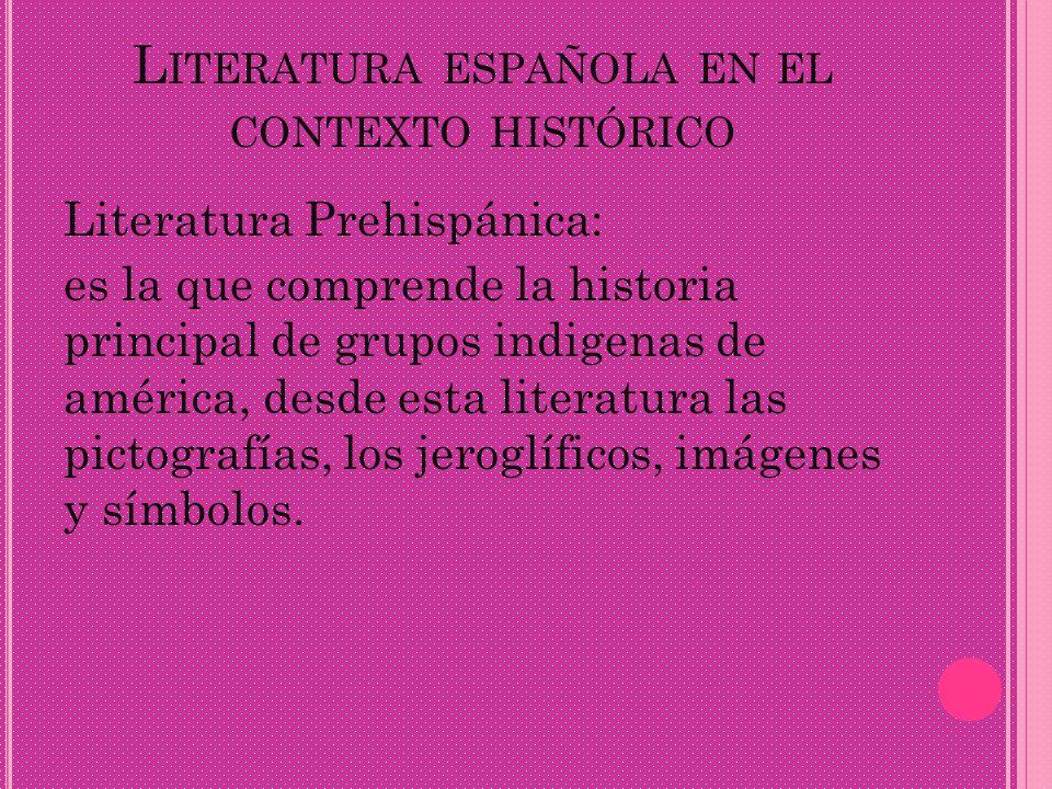 L ITERATURA ESPAÑOLA EN EL CONTEXTO HISTÓRICO Literatura Prehispánica: es la que comprende la historia principal de grupos indigenas de américa, desde