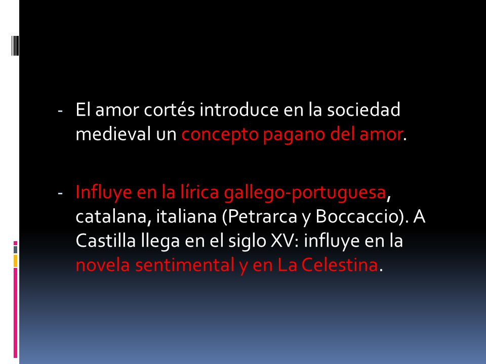 - El amor cortés introduce en la sociedad medieval un concepto pagano del amor. - Influye en la lírica gallego-portuguesa, catalana, italiana (Petrarc