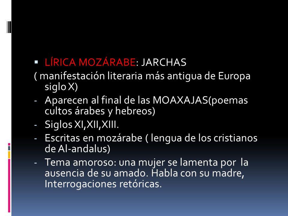LÍRICA MOZÁRABE: JARCHAS ( manifestación literaria más antigua de Europa siglo X) - Aparecen al final de las MOAXAJAS(poemas cultos árabes y hebreos)