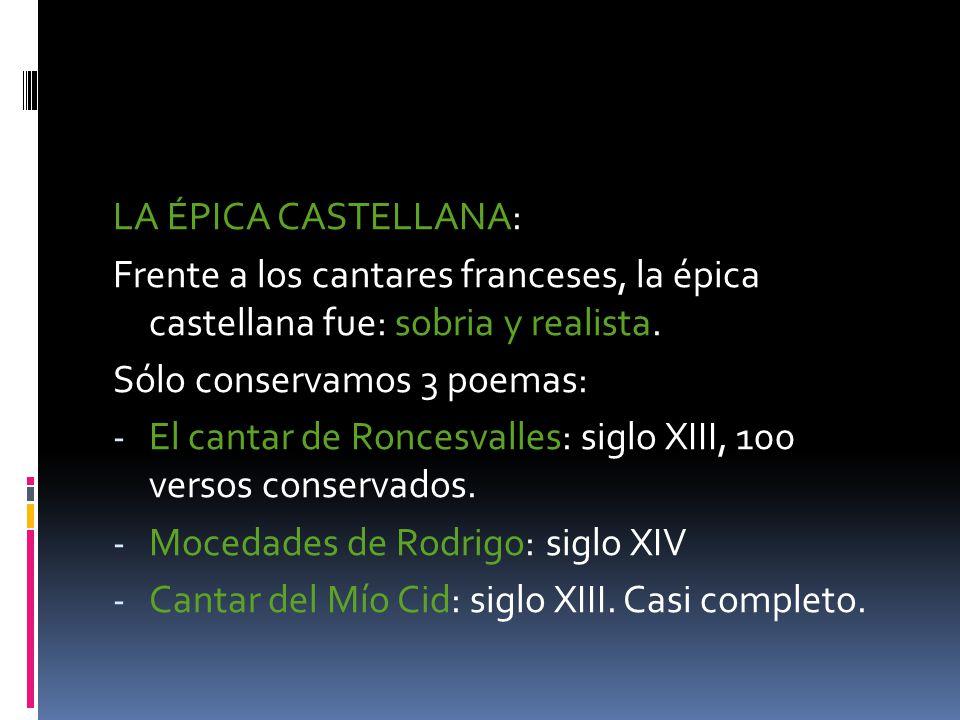 LA ÉPICA CASTELLANA: Frente a los cantares franceses, la épica castellana fue: sobria y realista. Sólo conservamos 3 poemas: - El cantar de Roncesvall