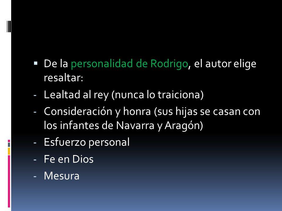 De la personalidad de Rodrigo, el autor elige resaltar: - Lealtad al rey (nunca lo traiciona) - Consideración y honra (sus hijas se casan con los infa