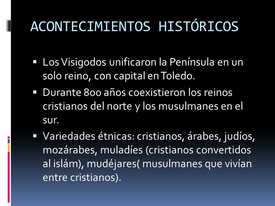 ACONTECIMIENTOS HISTÓRICOS Los Visigodos unificaron la Península en un solo reino, con capital en Toledo. Durante 800 años coexistieron los reinos cri