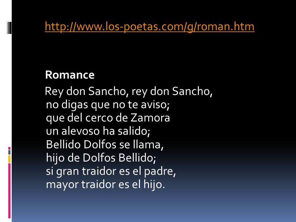 http://www.los-poetas.com/g/roman.htm Romance Rey don Sancho, rey don Sancho, no digas que no te aviso; que del cerco de Zamora un alevoso ha salido;