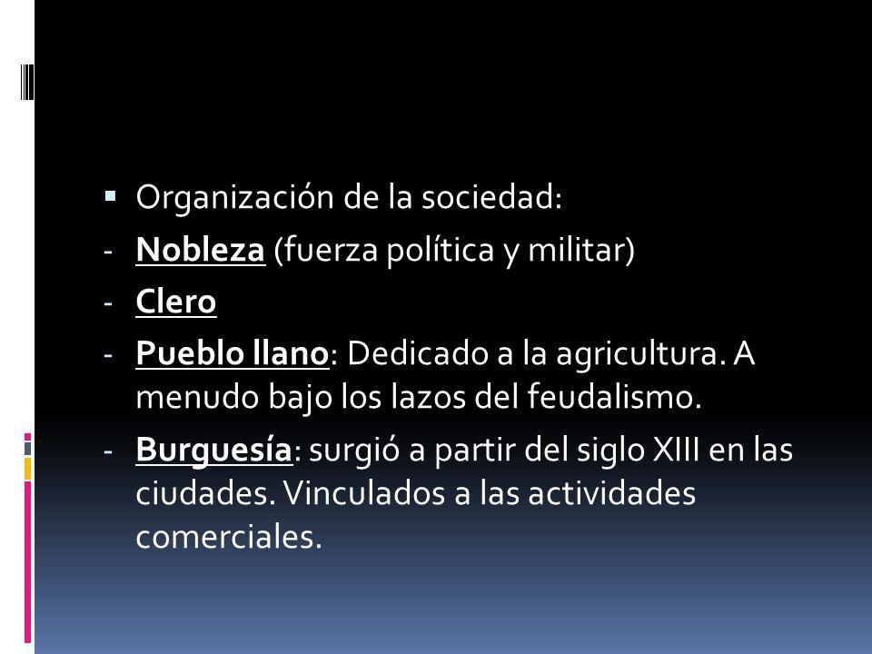 Organización de la sociedad: - Nobleza (fuerza política y militar) - Clero - Pueblo llano: Dedicado a la agricultura. A menudo bajo los lazos del feud