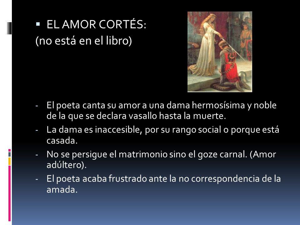 EL AMOR CORTÉS: (no está en el libro) - El poeta canta su amor a una dama hermosísima y noble de la que se declara vasallo hasta la muerte. - La dama