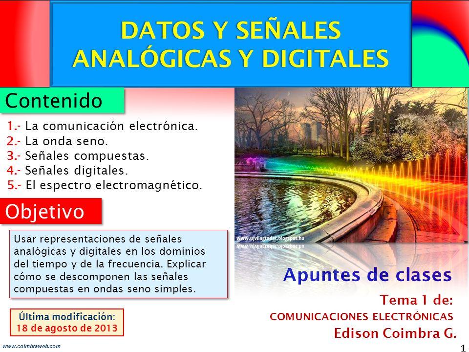 DATOS Y SEÑALES ANALÓGICAS Y DIGITALES 1 www.coimbraweb.com Objetivo Edison Coimbra G. COMUNICACIONES ELECTRÓNICAS Tema 1 de: Última modificación: 18
