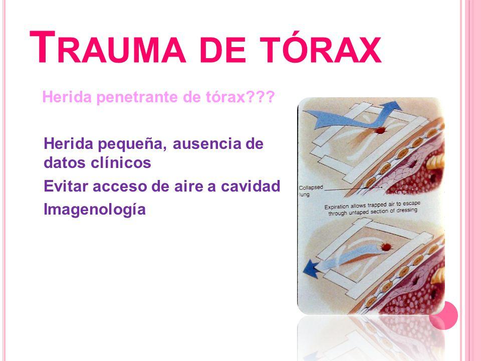 T RAUMA DE TÓRAX Herida penetrante de tórax??? Herida pequeña, ausencia de datos clínicos Evitar acceso de aire a cavidad Imagenología