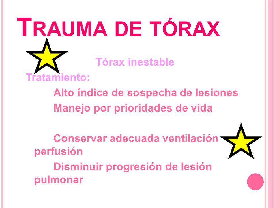 T RAUMA DE TÓRAX Tórax inestable Tratamiento: Fijación ósea con apósitos lastrados (bolsas con arena ó de soluciones) Mantener adecuada ventilación perfusión Fijación interna ´Sedación, intubación endotraqueal ventilación mecánica con presión positiva Fijación quirúrgica