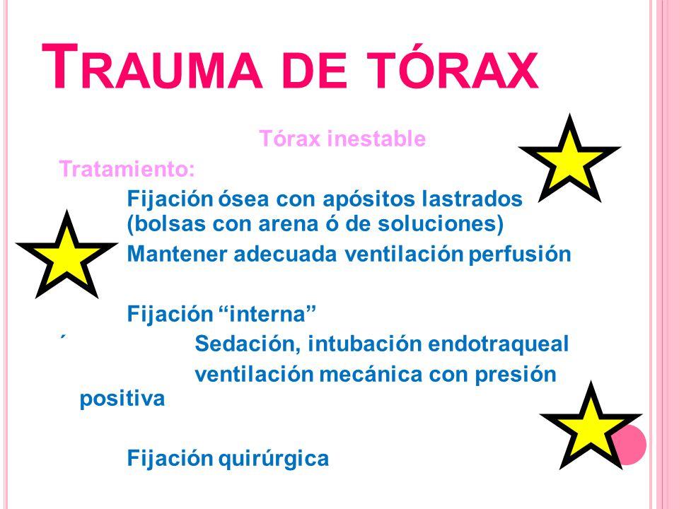 T RAUMA DE TÓRAX Tórax inestable Tratamiento: Fijación ósea con apósitos lastrados (bolsas con arena ó de soluciones) Mantener adecuada ventilación pe