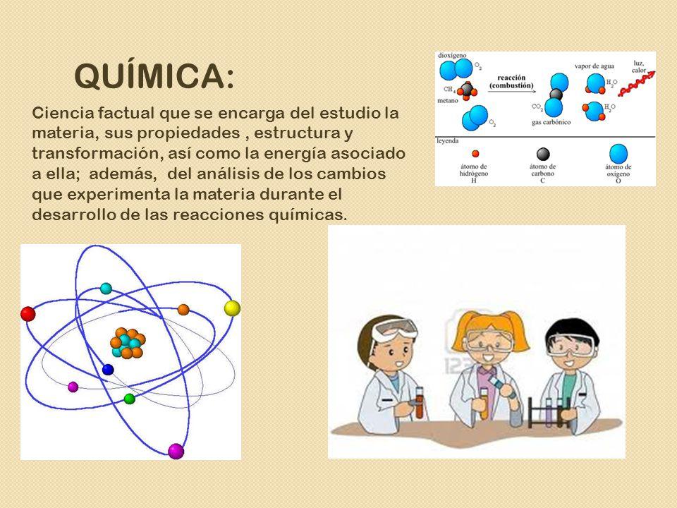 QUÍMICA: Ciencia factual que se encarga del estudio la materia, sus propiedades, estructura y transformación, así como la energía asociado a ella; además, del análisis de los cambios que experimenta la materia durante el desarrollo de las reacciones químicas.