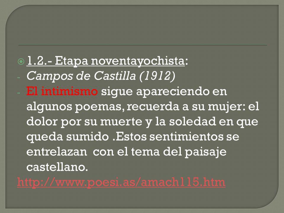 1.2.- Etapa noventayochista: - Campos de Castilla (1912) - El intimismo sigue apareciendo en algunos poemas, recuerda a su mujer: el dolor por su muer
