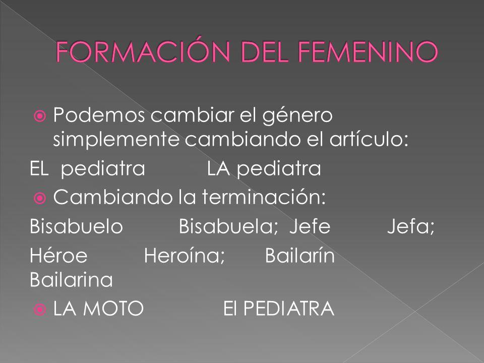Podemos cambiar el género simplemente cambiando el artículo: EL pediatra LA pediatra Cambiando la terminación: Bisabuelo Bisabuela; Jefe Jefa; Héroe H
