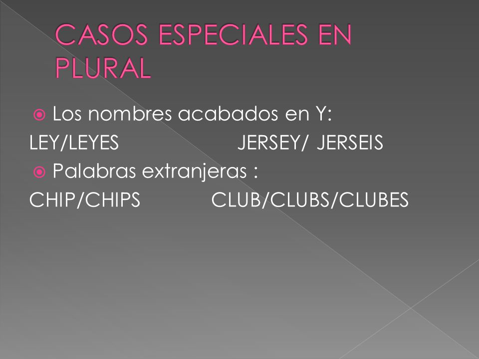 Los nombres acabados en Y: LEY/LEYES JERSEY/ JERSEIS Palabras extranjeras : CHIP/CHIPS CLUB/CLUBS/CLUBES