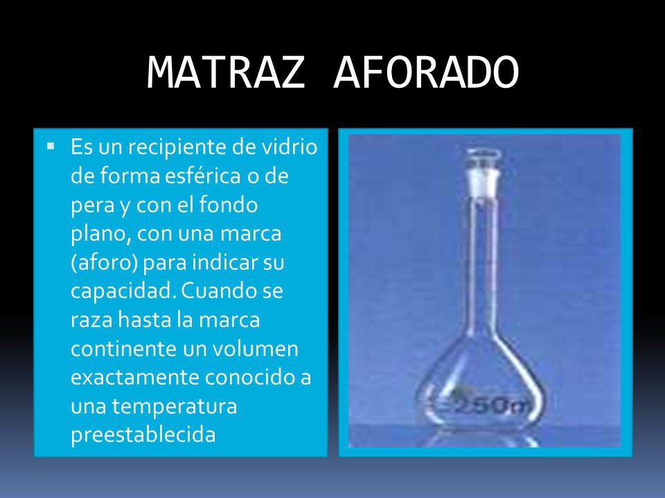 MATRAZ AFORADO Es un recipiente de vidrio de forma esférica o de pera y con el fondo plano, con una marca (aforo) para indicar su capacidad.