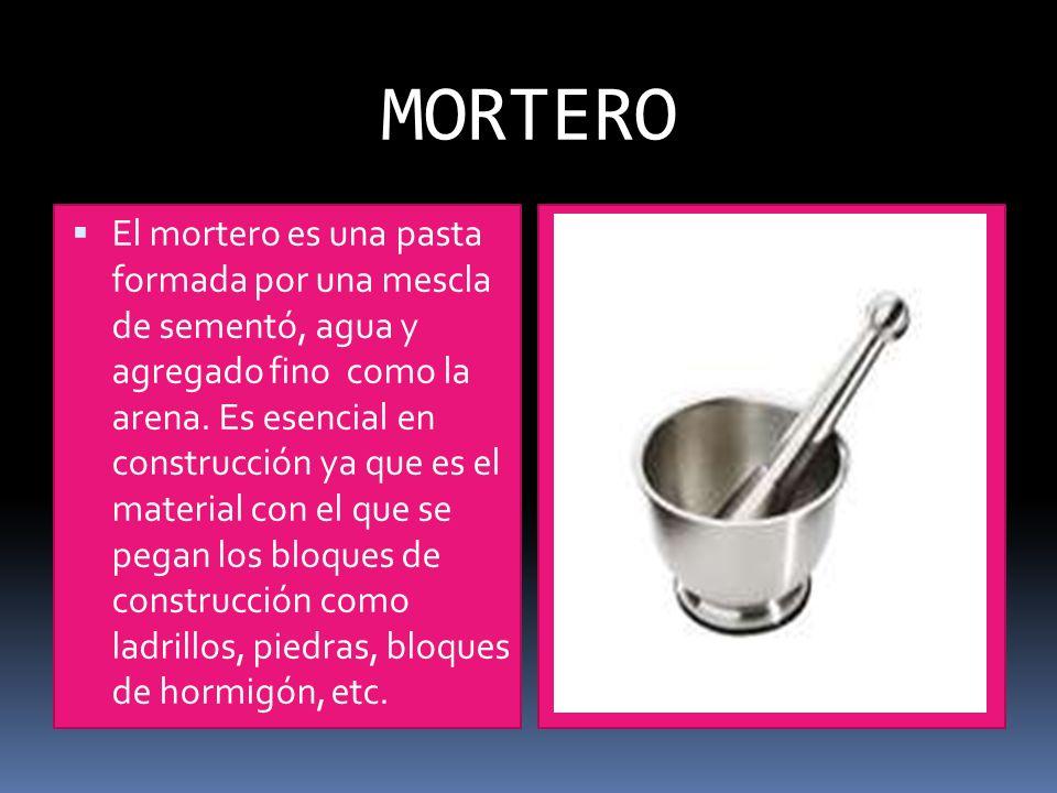 MORTERO El mortero es una pasta formada por una mescla de sementó, agua y agregado fino como la arena.