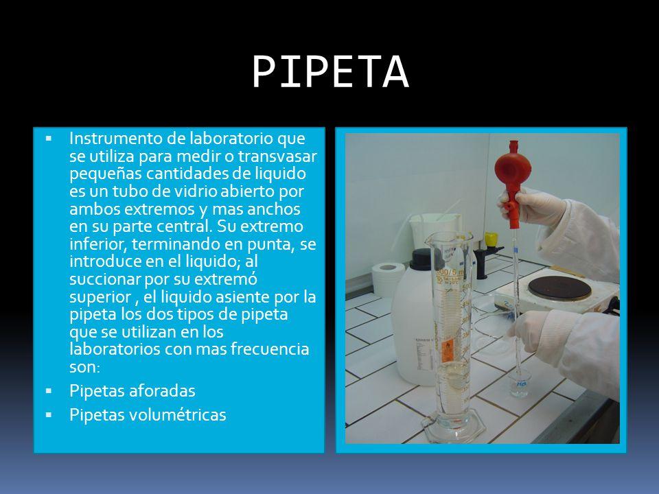 PIPETA Instrumento de laboratorio que se utiliza para medir o transvasar pequeñas cantidades de liquido es un tubo de vidrio abierto por ambos extremos y mas anchos en su parte central.