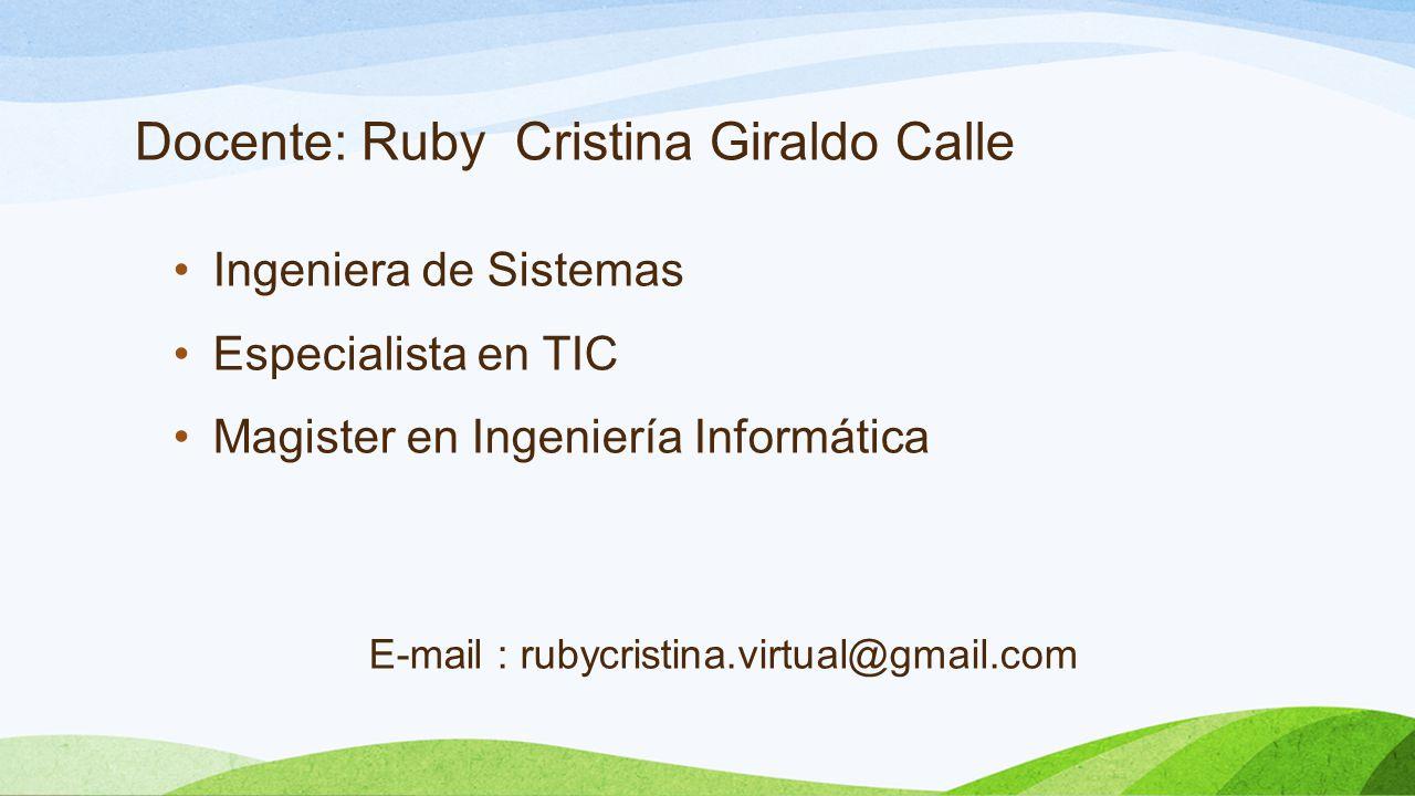 Docente: Ruby Cristina Giraldo Calle Ingeniera de Sistemas Especialista en TIC Magister en Ingeniería Informática E-mail : rubycristina.virtual@gmail.com
