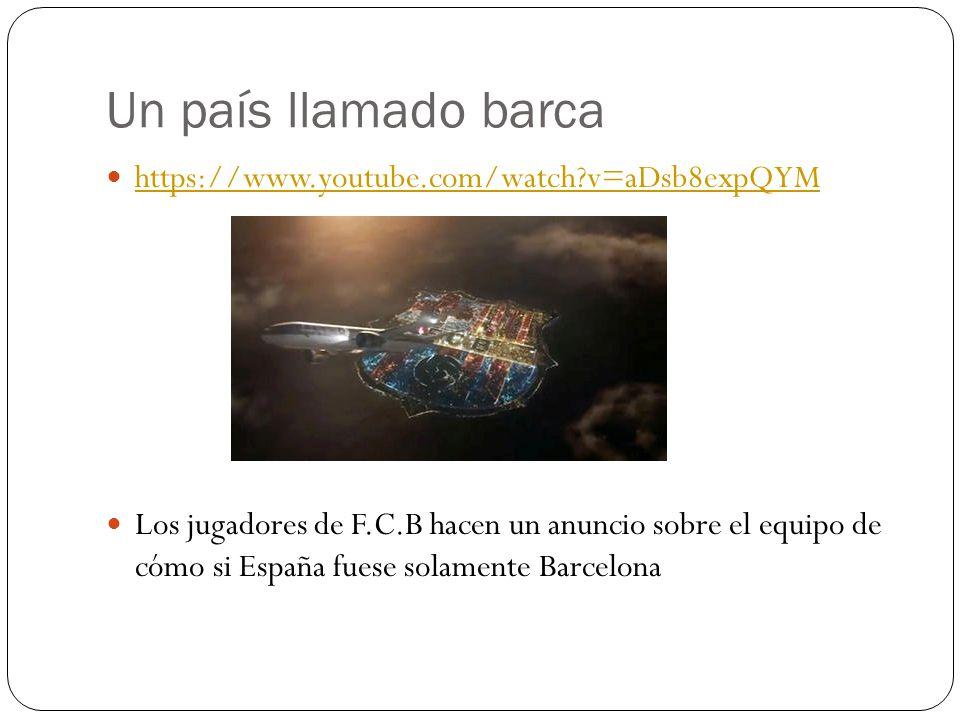Un país llamado barca https://www.youtube.com/watch v=aDsb8expQYM Los jugadores de F.C.B hacen un anuncio sobre el equipo de cómo si España fuese solamente Barcelona