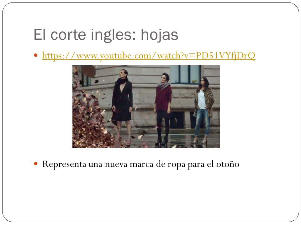 El corte ingles: hojas https://www.youtube.com/watch?v=PD51VYfjDrQ Representa una nueva marca de ropa para el otoño