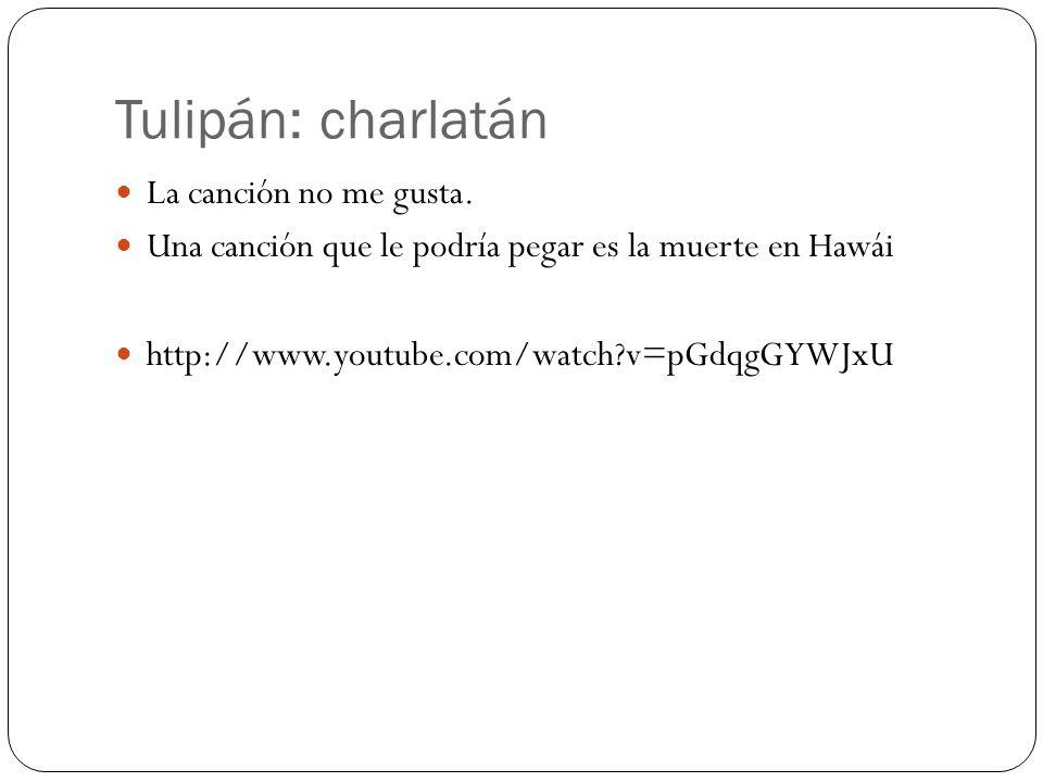 Tulipán: charlatán La canción no me gusta. Una canción que le podría pegar es la muerte en Hawái http://www.youtube.com/watch?v=pGdqgGYWJxU