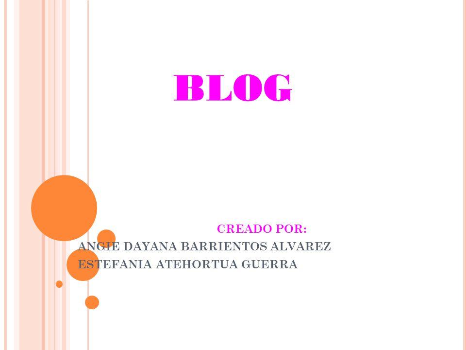BLOG CREADO POR: ANGIE DAYANA BARRIENTOS ALVAREZ ESTEFANIA ATEHORTUA GUERRA