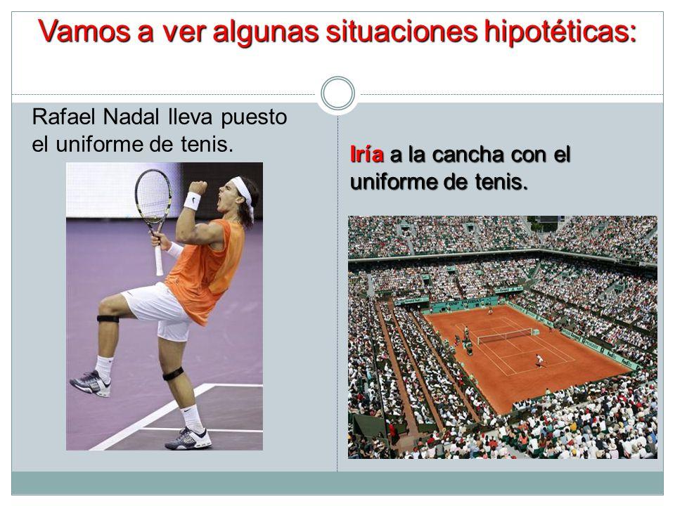 Vamos a ver algunas situaciones hipotéticas: Rafael Nadal lleva puesto el uniforme de tenis. Iría a la cancha con el uniforme de tenis.