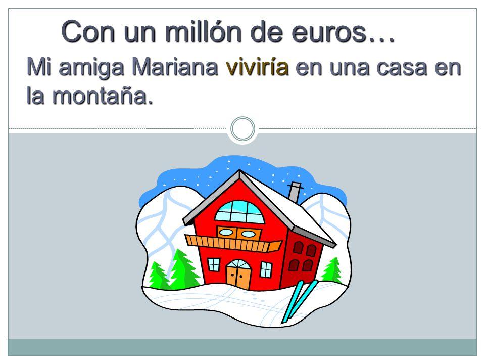 Mi amiga Mariana viviría en una casa en la montaña. Con un millón de euros…