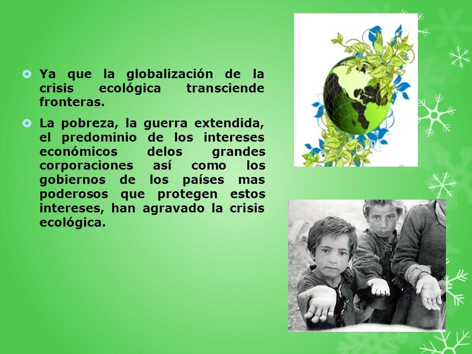 Ya que la globalización de la crisis ecológica transciende fronteras. La pobreza, la guerra extendida, el predominio de los intereses económicos delos
