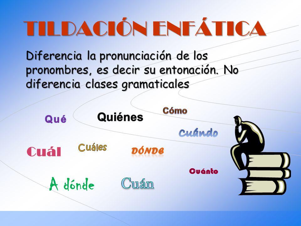 TILDACIÓN ENFÁTICA Diferencia la pronunciación de los pronombres, es decir su entonación. No diferencia clases gramaticales Cuánto Cuál A dónde