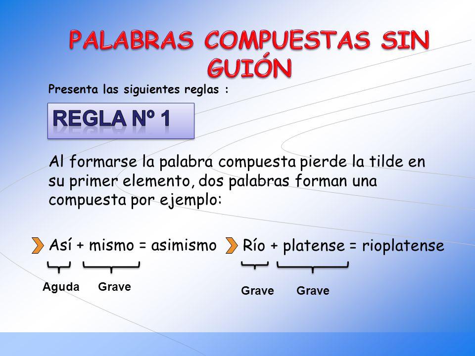 Al formarse la palabra compuesta pierde la tilde en su primer elemento, dos palabras forman una compuesta por ejemplo: Así + mismo = asimismo Aguda Gr