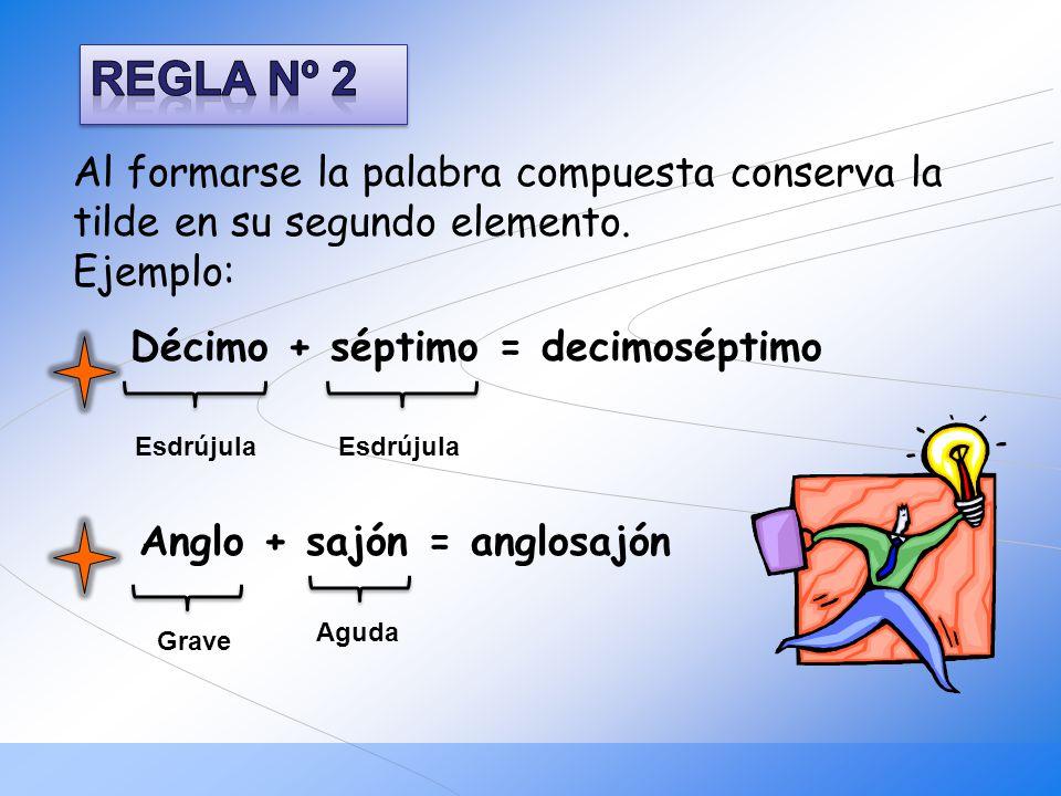 Al formarse la palabra compuesta conserva la tilde en su segundo elemento. Ejemplo: Décimo + séptimo = decimoséptimo Anglo + sajón = anglosajón Esdrúj