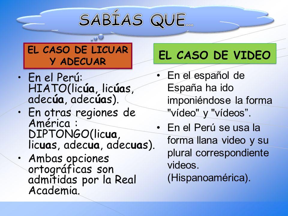 En el Perú: HIATO(licúa, licúas, adecúa, adecúas). En otras regiones de América : DIPTONGO(licua, licuas, adecua, adecuas). Ambas opciones ortográfica
