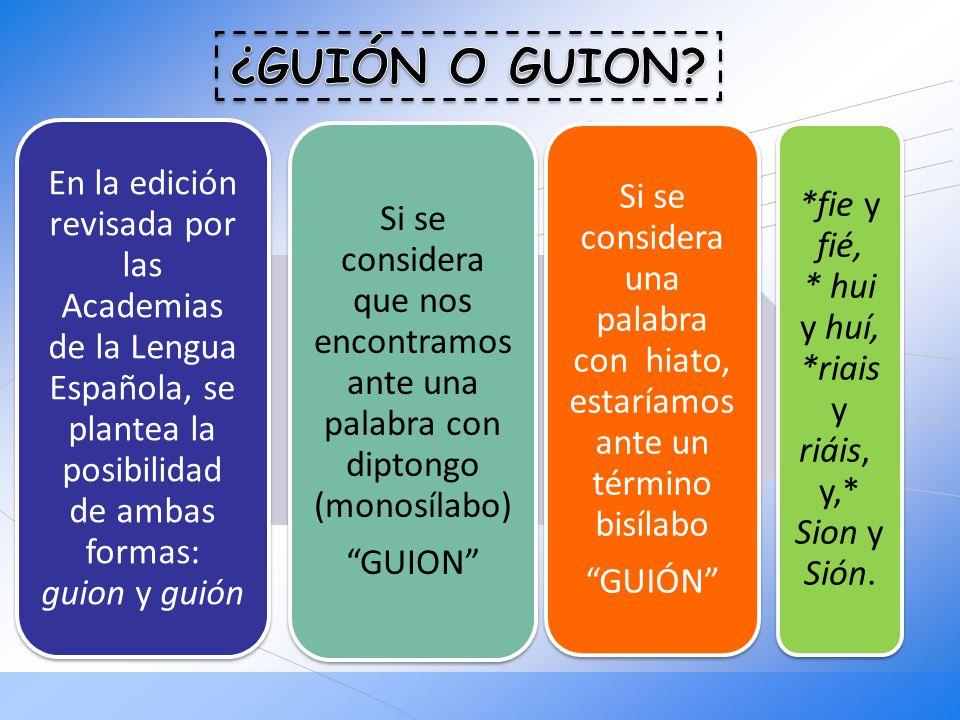 En la edición revisada por las Academias de la Lengua Española, se plantea la posibilidad de ambas formas: guion y guión Si se considera que nos encon