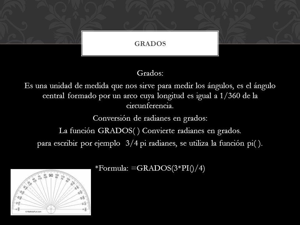 Grados: Es una unidad de medida que nos sirve para medir los ángulos, es el ángulo central formado por un arco cuya longitud es igual a 1/360 de la ci