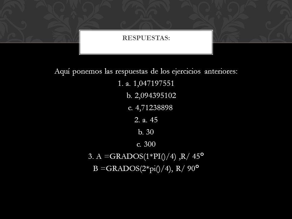 Aquí ponemos las respuestas de los ejercicios anteriores: 1. a. 1,047197551 b. 2,094395102 c. 4,71238898 2. a. 45 b. 30 c. 300 3. A =GRADOS(1*PI()/4),